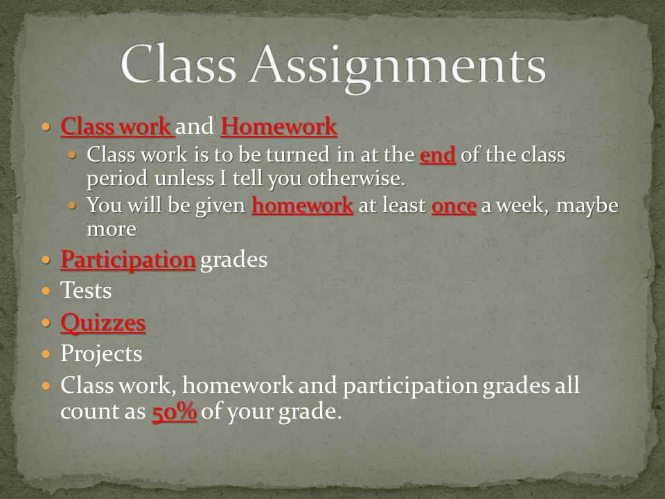 Class work Homework Class work and Homework Class work is to be turned in at the end of the class period unless I tell you otherwise.