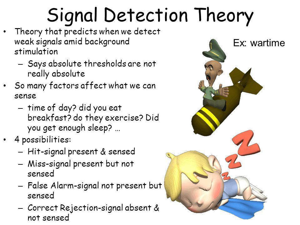 Signal Detection Theory Theory that predicts when we detect weak signals amid background stimulation – Says absolute thresholds are not really absolute So many factors affect what we can sense – time of day.