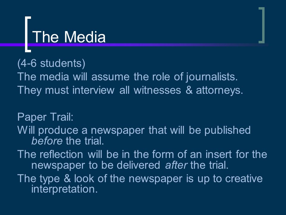 The Media (4-6 students) The media will assume the role of journalists. They must interview all witnesses & attorneys. Paper Trail: Will produce a new