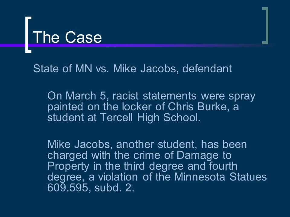 The Case State of MN vs. Mike Jacobs, defendant On March 5, racist statements were spray painted on the locker of Chris Burke, a student at Tercell Hi