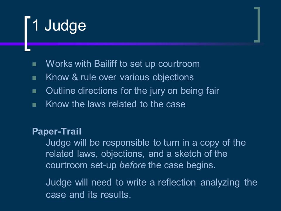 1 Judge Works with Bailiff to set up courtroom Know & rule over various objections Outline directions for the jury on being fair Know the laws related