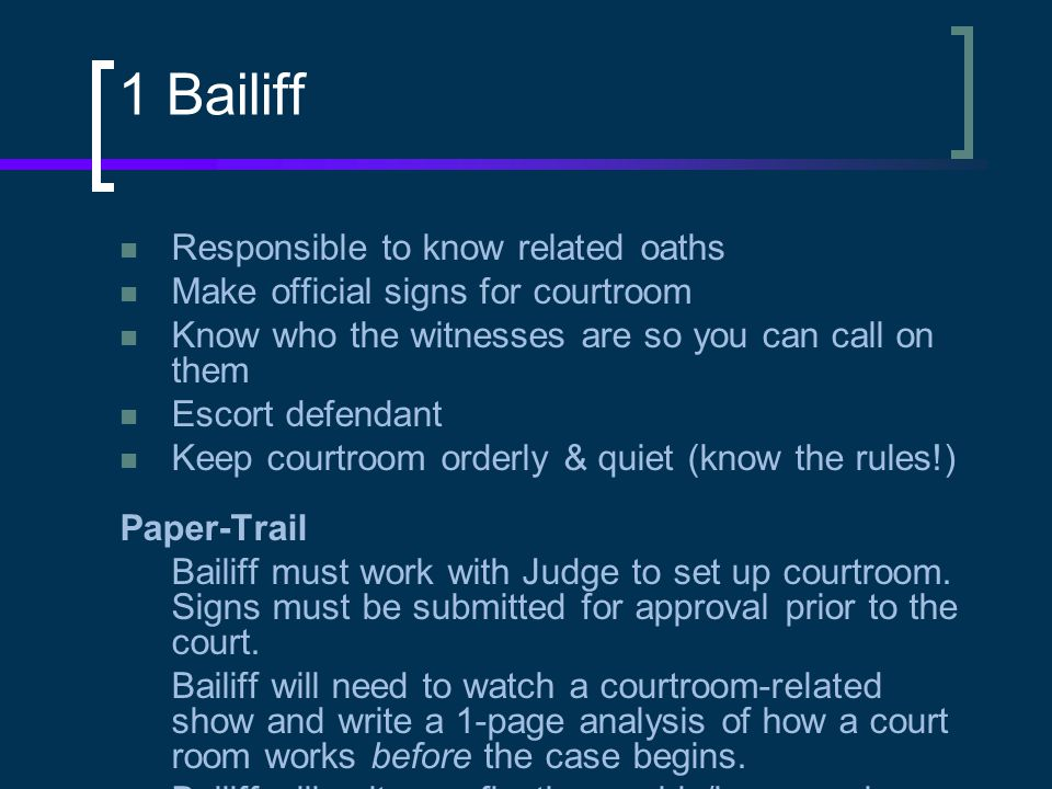 1 Bailiff Responsible to know related oaths Make official signs for courtroom Know who the witnesses are so you can call on them Escort defendant Keep courtroom orderly & quiet (know the rules!) Paper-Trail Bailiff must work with Judge to set up courtroom.