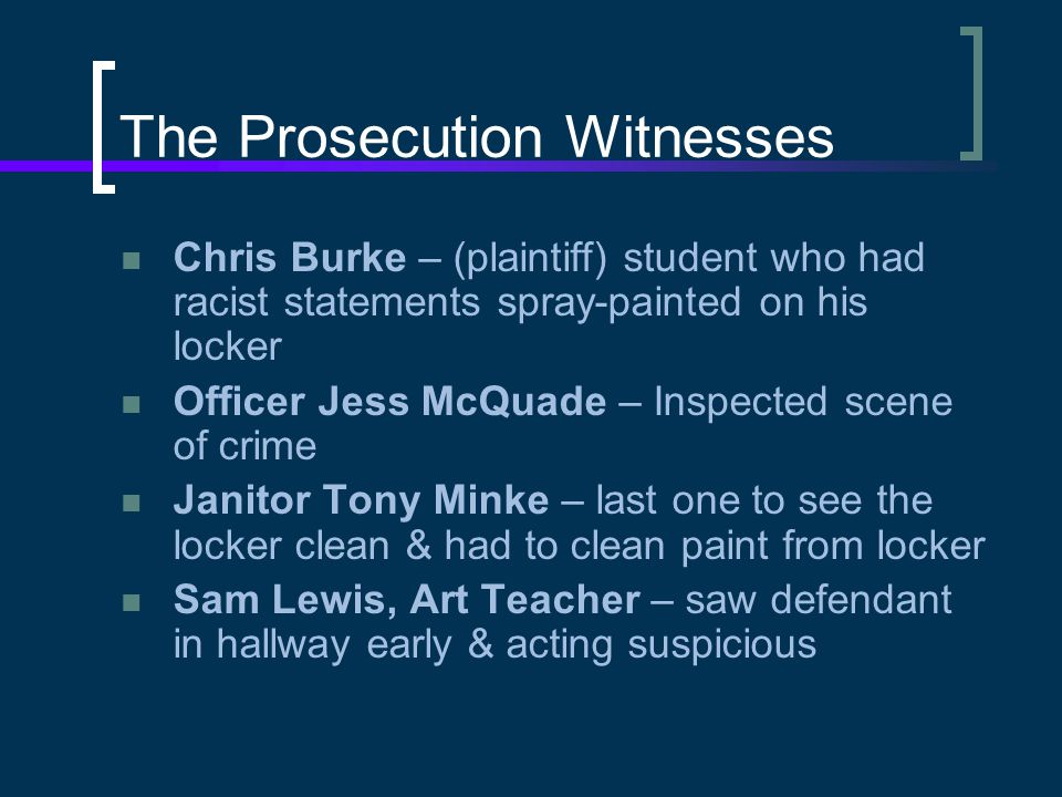 The Prosecution Witnesses Chris Burke – (plaintiff) student who had racist statements spray-painted on his locker Officer Jess McQuade – Inspected scene of crime Janitor Tony Minke – last one to see the locker clean & had to clean paint from locker Sam Lewis, Art Teacher – saw defendant in hallway early & acting suspicious
