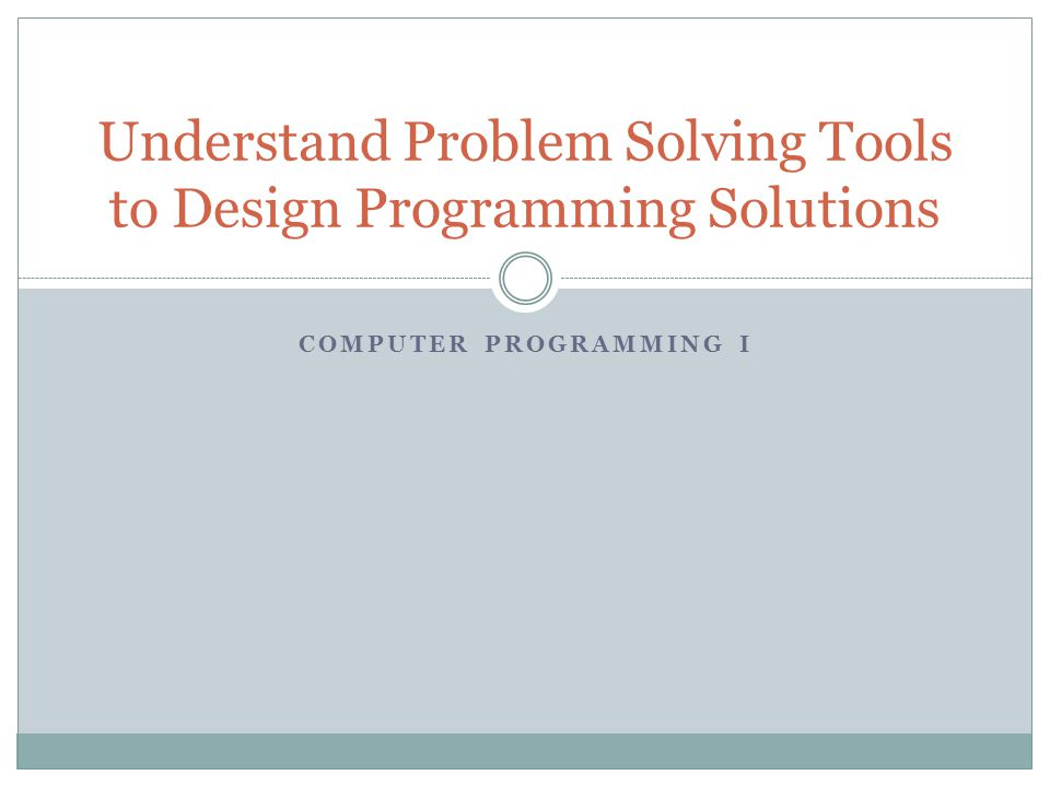 COMPUTER PROGRAMMING I Understand Problem Solving Tools to Design Programming Solutions
