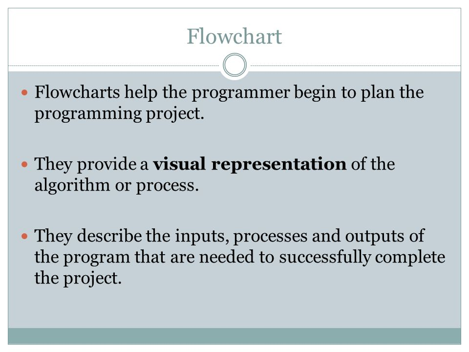 Flowchart Flowcharts help the programmer begin to plan the programming project. They provide a visual representation of the algorithm or process. They