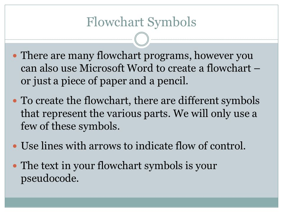 Flowchart Symbols There are many flowchart programs, however you can also use Microsoft Word to create a flowchart – or just a piece of paper and a pe