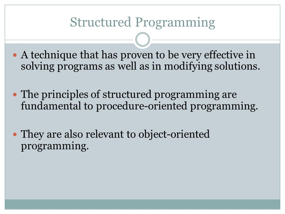 Structured Programming A technique that has proven to be very effective in solving programs as well as in modifying solutions. The principles of struc