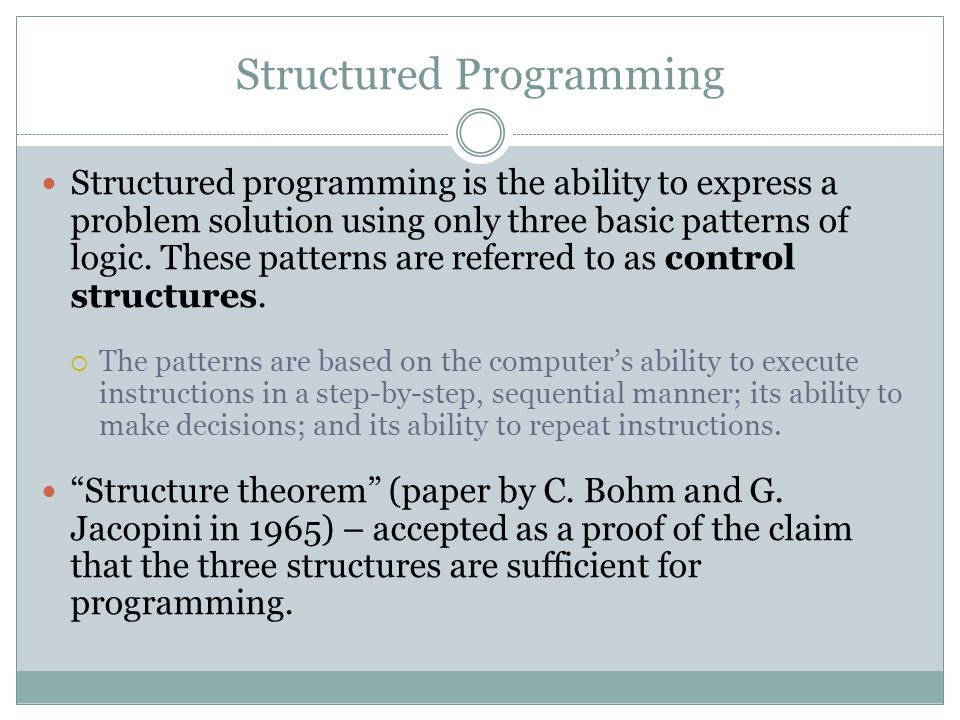 Structured Programming Structured programming is the ability to express a problem solution using only three basic patterns of logic. These patterns ar