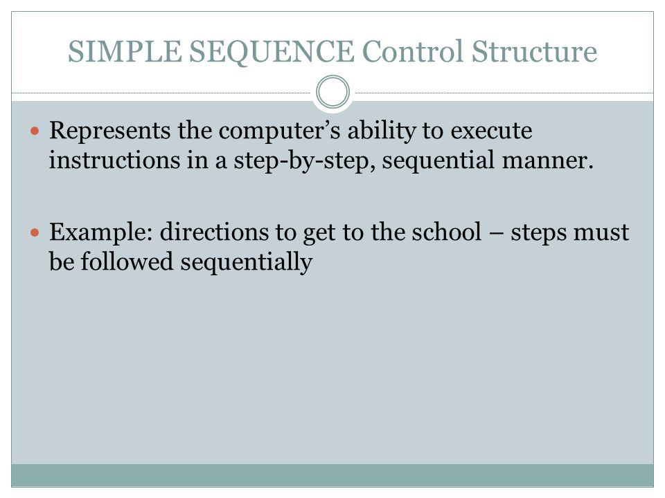 SIMPLE SEQUENCE Control Structure Represents the computer's ability to execute instructions in a step-by-step, sequential manner. Example: directions