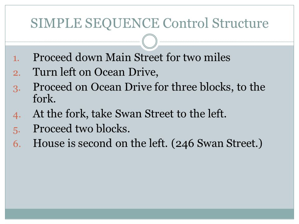 SIMPLE SEQUENCE Control Structure 1. Proceed down Main Street for two miles 2. Turn left on Ocean Drive, 3. Proceed on Ocean Drive for three blocks, t