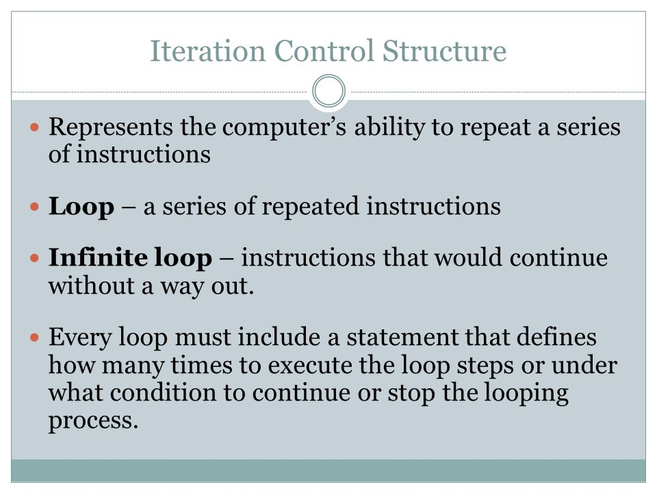 Iteration Control Structure Represents the computer's ability to repeat a series of instructions Loop – a series of repeated instructions Infinite loo