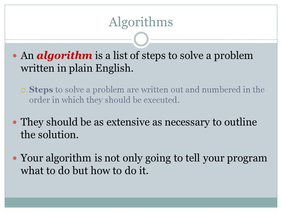 Algorithms An algorithm is a list of steps to solve a problem written in plain English.  Steps to solve a problem are written out and numbered in the