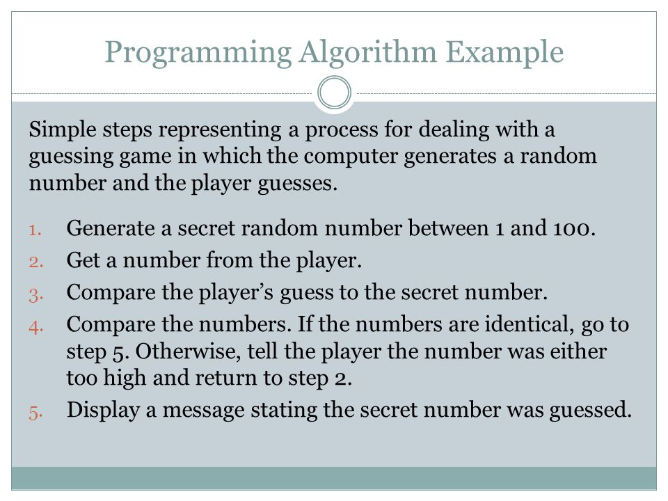 Programming Algorithm Example Simple steps representing a process for dealing with a guessing game in which the computer generates a random number and
