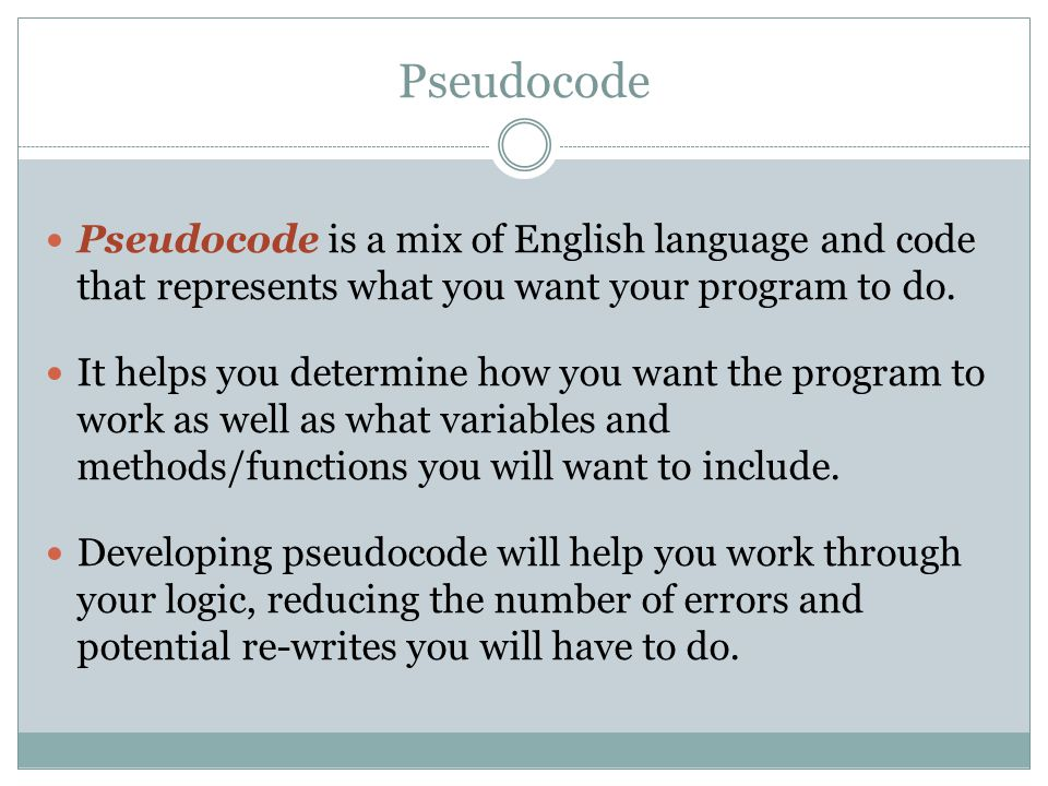 Pseudocode Example Represents the same process for dealing with a guessing game in which the computer generates a random number and the player guesses the number Sub btnCheckGuess_Click() randomNumber = 37 Get playerGuess from text box If playerGuess = randomNumber Then Display Correct ElseIf playerGuess < randomNumber Then Display Guess too Low Else Display Guess too High End Sub