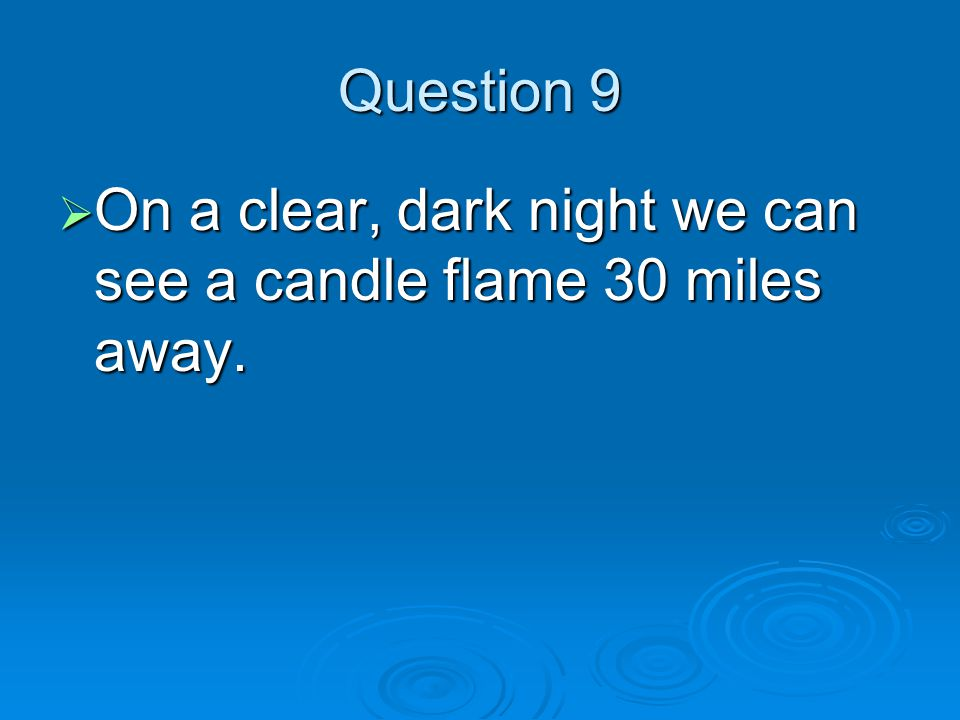 Question 9  On a clear, dark night we can see a candle flame 30 miles away.