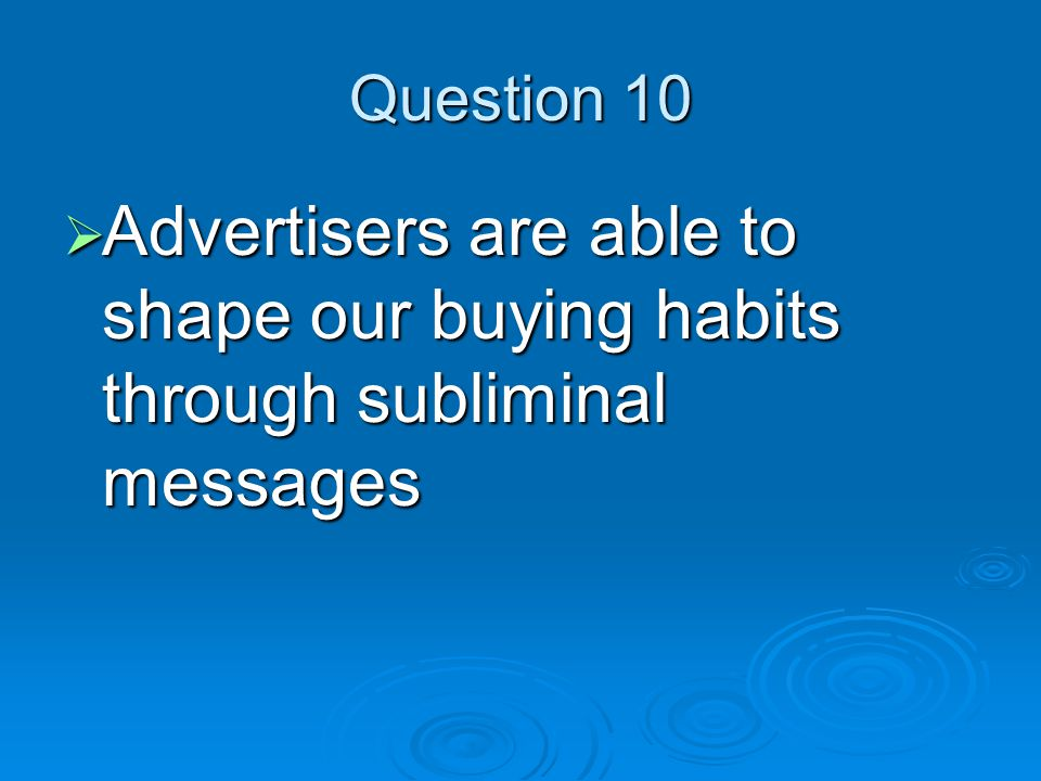 Question 10  Advertisers are able to shape our buying habits through subliminal messages