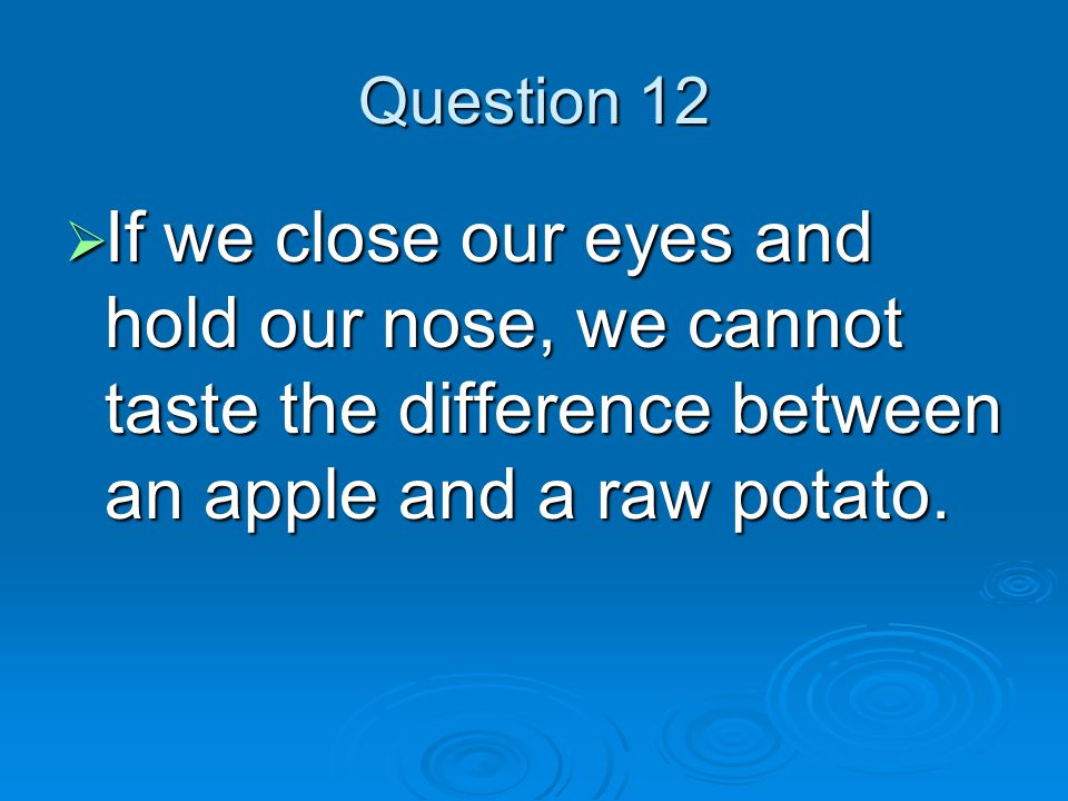 Question 12  If we close our eyes and hold our nose, we cannot taste the difference between an apple and a raw potato.