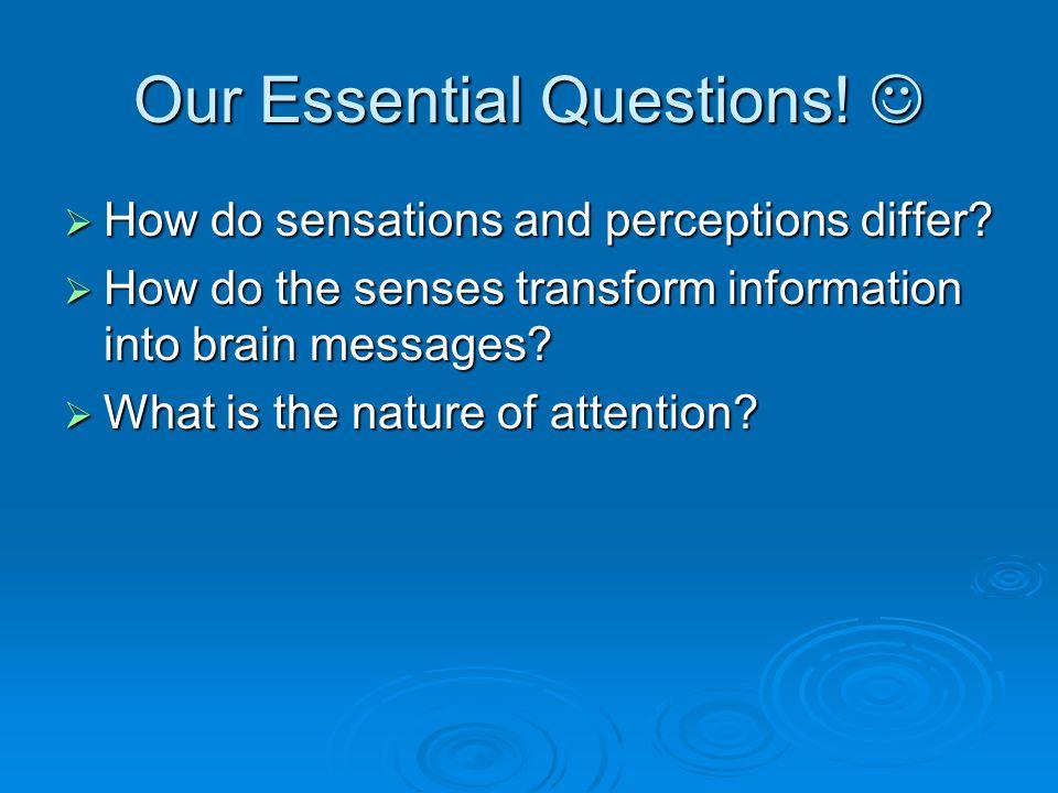 Our Essential Questions! Our Essential Questions!  How do sensations and perceptions differ?  How do the senses transform information into brain mes