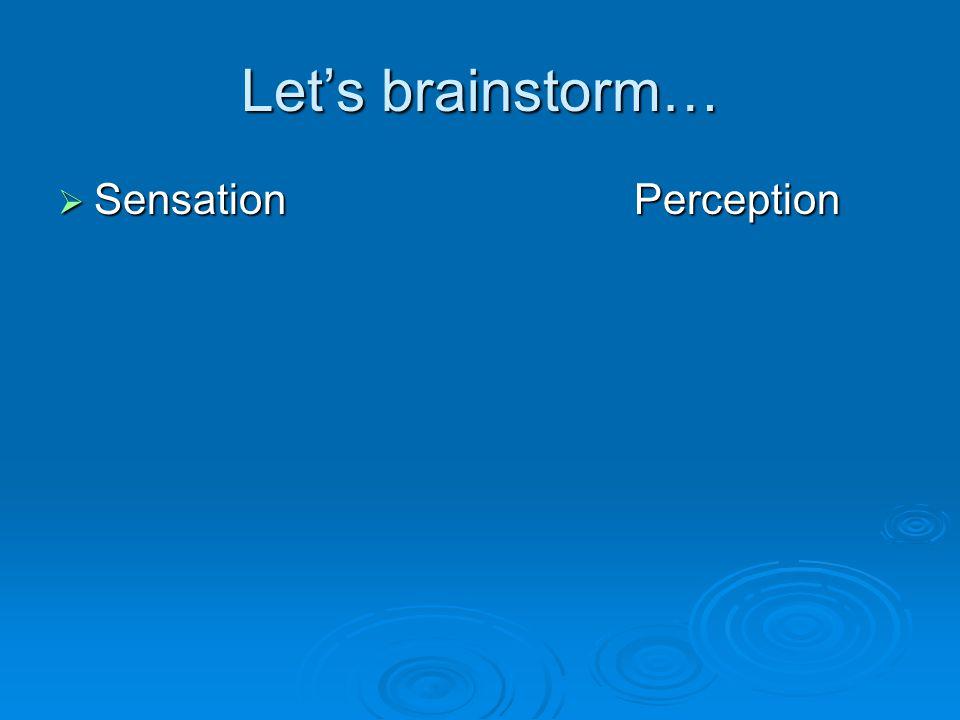 Let's brainstorm…  SensationPerception