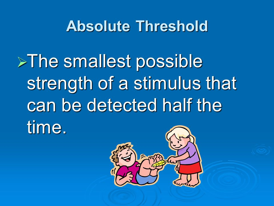 Absolute Threshold  The smallest possible strength of a stimulus that can be detected half the time.