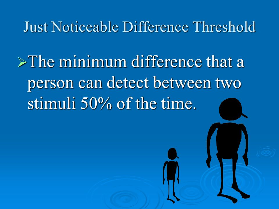 Just Noticeable Difference Threshold  The minimum difference that a person can detect between two stimuli 50% of the time.