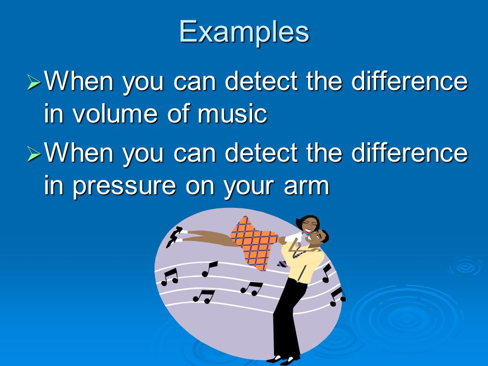 Examples  When you can detect the difference in volume of music  When you can detect the difference in pressure on your arm