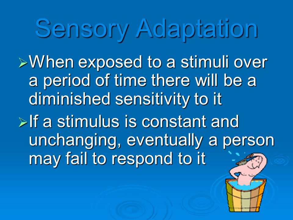 Sensory Adaptation  When exposed to a stimuli over a period of time there will be a diminished sensitivity to it  If a stimulus is constant and unchanging, eventually a person may fail to respond to it