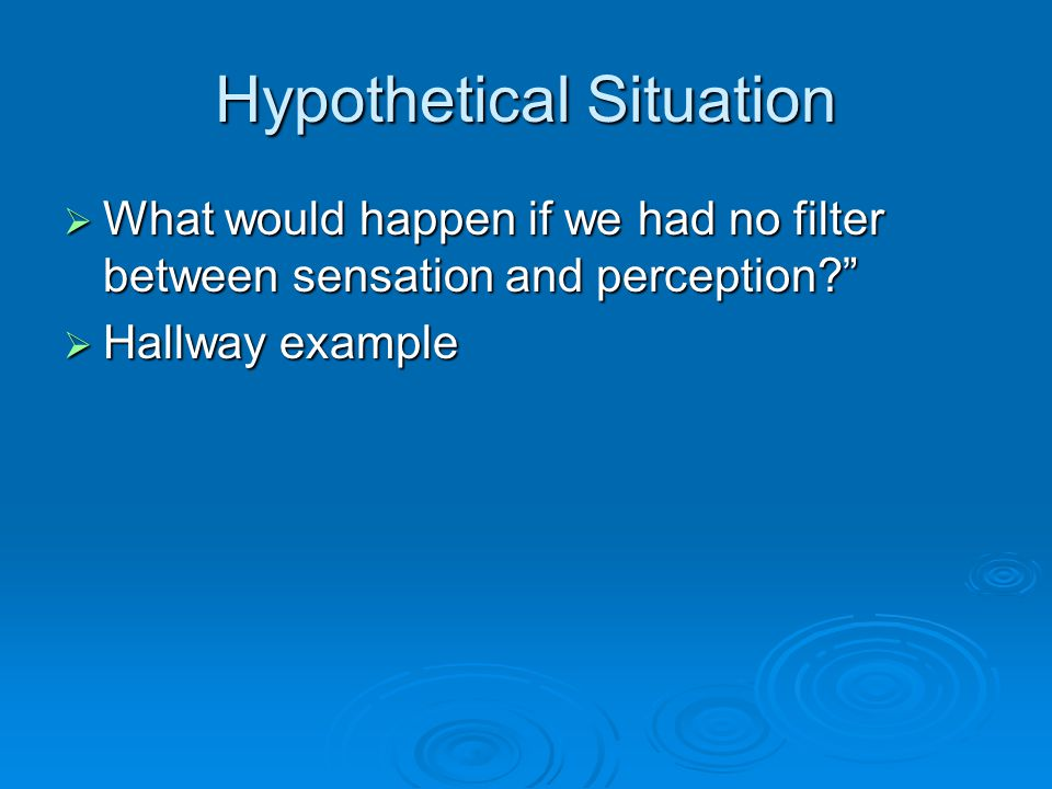 Hypothetical Situation  What would happen if we had no filter between sensation and perception  Hallway example
