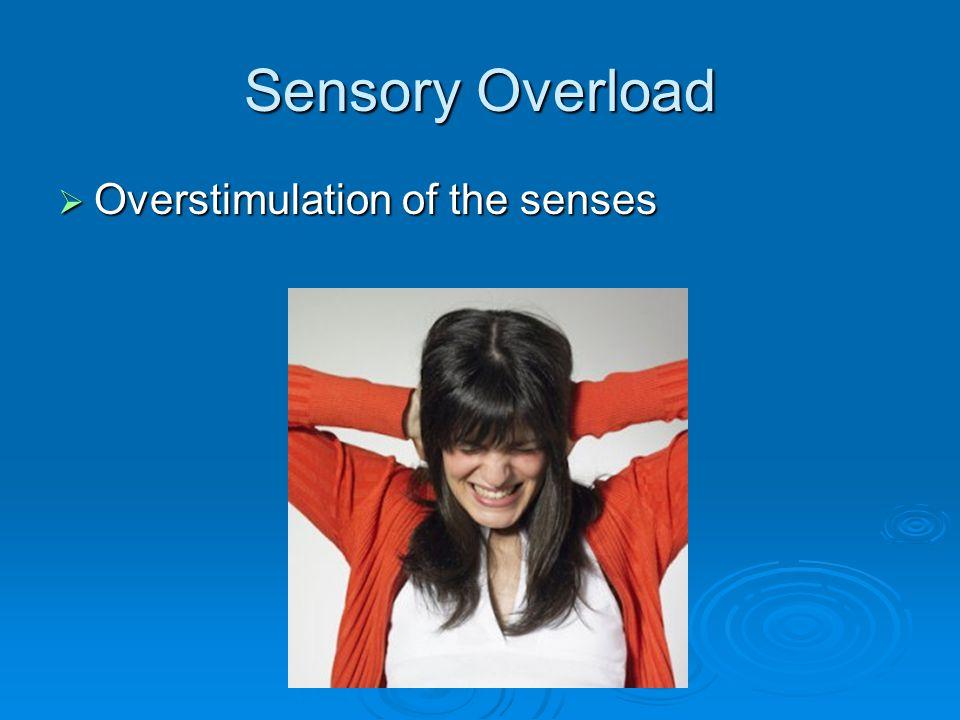 Sensory Overload  Overstimulation of the senses