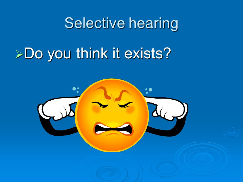 Selective hearing  Do you think it exists