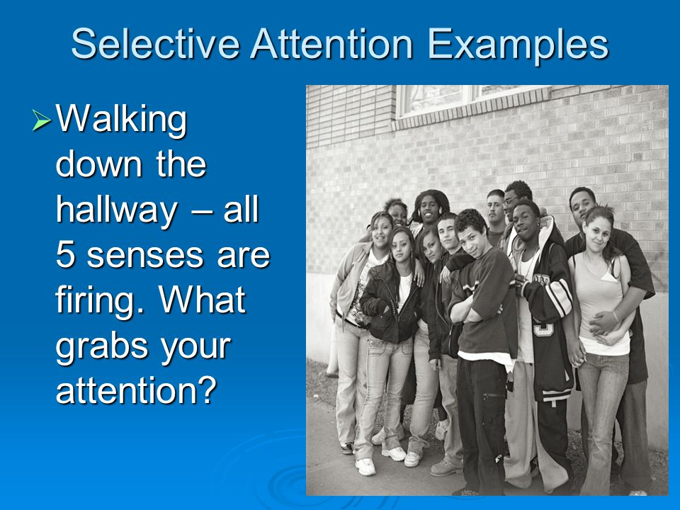 Selective Attention Examples  Walking down the hallway – all 5 senses are firing.