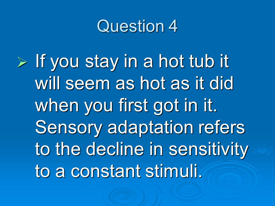 Question 4  If you stay in a hot tub it will seem as hot as it did when you first got in it.