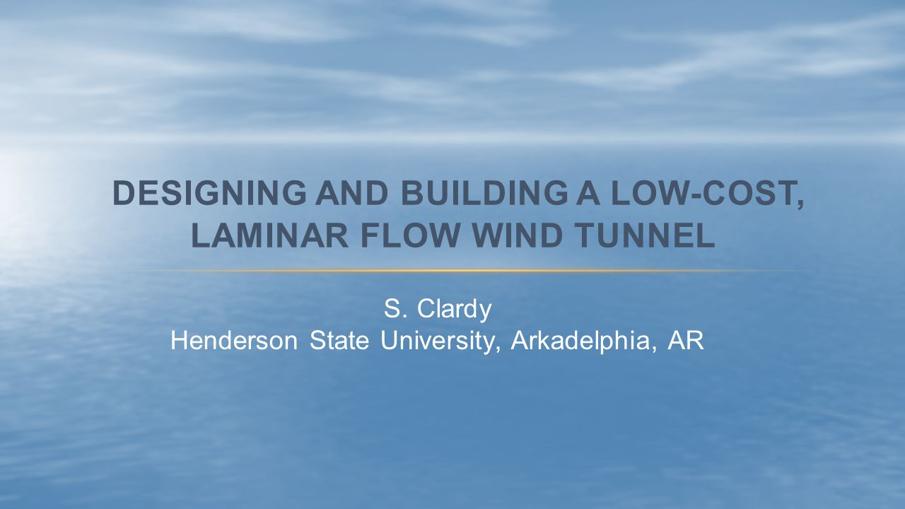 S. Clardy Henderson State University, Arkadelphia, AR DESIGNING AND BUILDING A LOW-COST, LAMINAR FLOW WIND TUNNEL