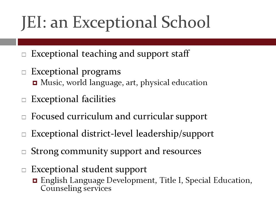 JEI: an Exceptional School  Exceptional teaching and support staff  Exceptional programs  Music, world language, art, physical education  Exceptional facilities  Focused curriculum and curricular support  Exceptional district-level leadership/support  Strong community support and resources  Exceptional student support  English Language Development, Title I, Special Education, Counseling services