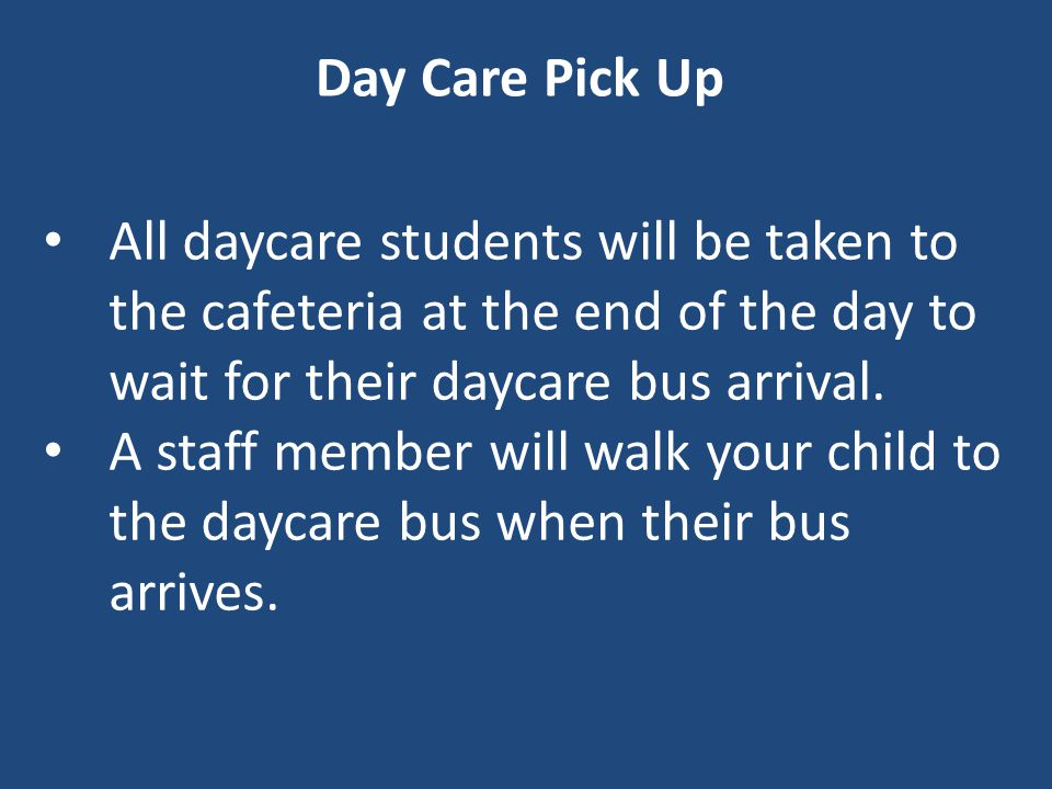 Day Care Pick Up All daycare students will be taken to the cafeteria at the end of the day to wait for their daycare bus arrival.