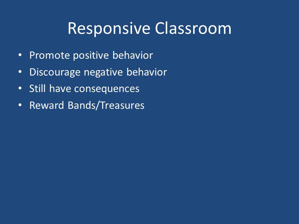 Responsive Classroom Promote positive behavior Discourage negative behavior Still have consequences Reward Bands/Treasures