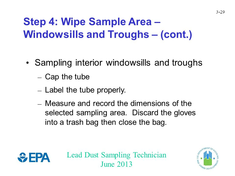 Lead Dust Sampling Technician June 2013 3-29 Step 4: Wipe Sample Area – Windowsills and Troughs – (cont.) Sampling interior windowsills and troughs – Cap the tube – Label the tube properly.