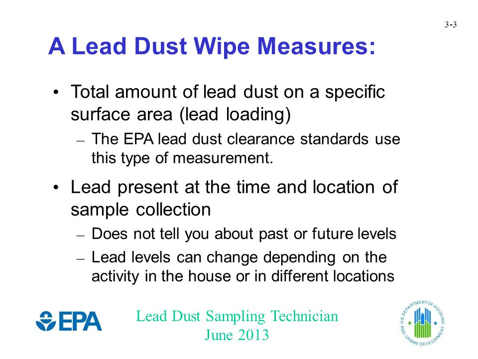 Lead Dust Sampling Technician June 2013 3-3 A Lead Dust Wipe Measures: Total amount of lead dust on a specific surface area (lead loading) – The EPA lead dust clearance standards use this type of measurement.