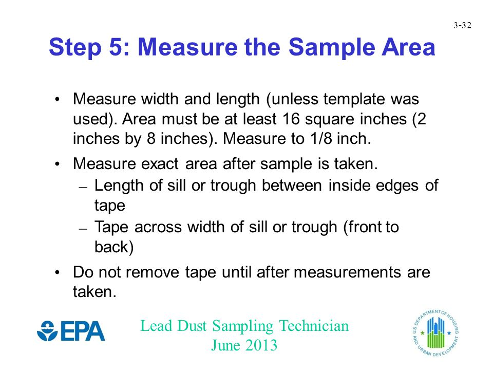 Lead Dust Sampling Technician June 2013 3-32 Step 5: Measure the Sample Area Measure width and length (unless template was used).