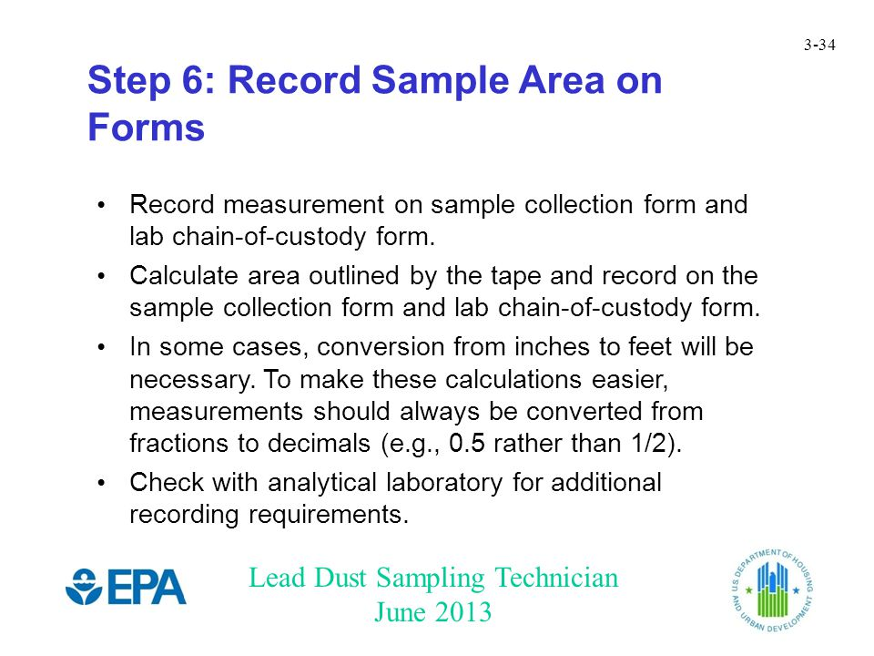 Lead Dust Sampling Technician June 2013 3-34 Step 6: Record Sample Area on Forms Record measurement on sample collection form and lab chain-of-custody form.