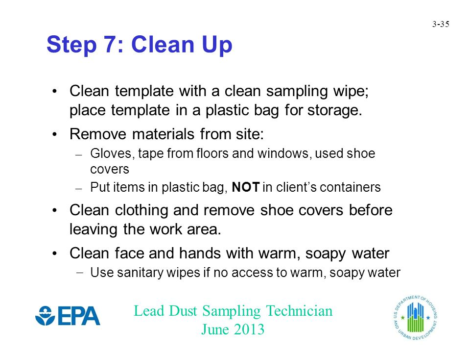 Lead Dust Sampling Technician June 2013 3-35 Step 7: Clean Up Clean template with a clean sampling wipe; place template in a plastic bag for storage.