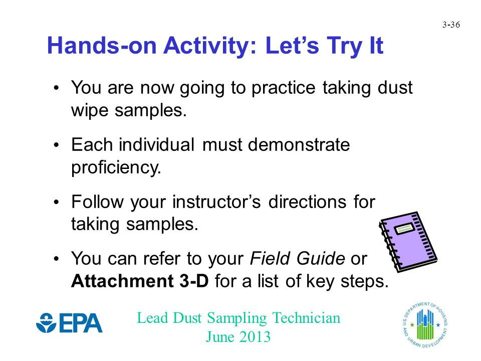 Lead Dust Sampling Technician June 2013 3-36 Hands-on Activity: Let's Try It You are now going to practice taking dust wipe samples.