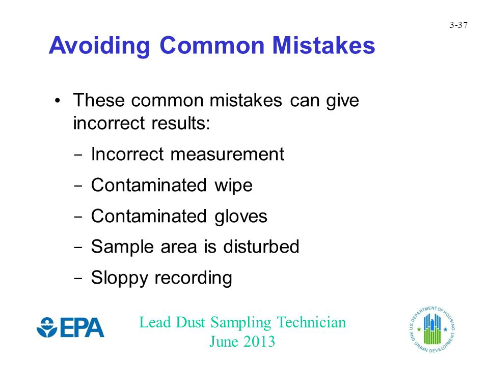 Lead Dust Sampling Technician June 2013 3-37 Avoiding Common Mistakes These common mistakes can give incorrect results: - Incorrect measurement - Contaminated wipe - Contaminated gloves - Sample area is disturbed - Sloppy recording