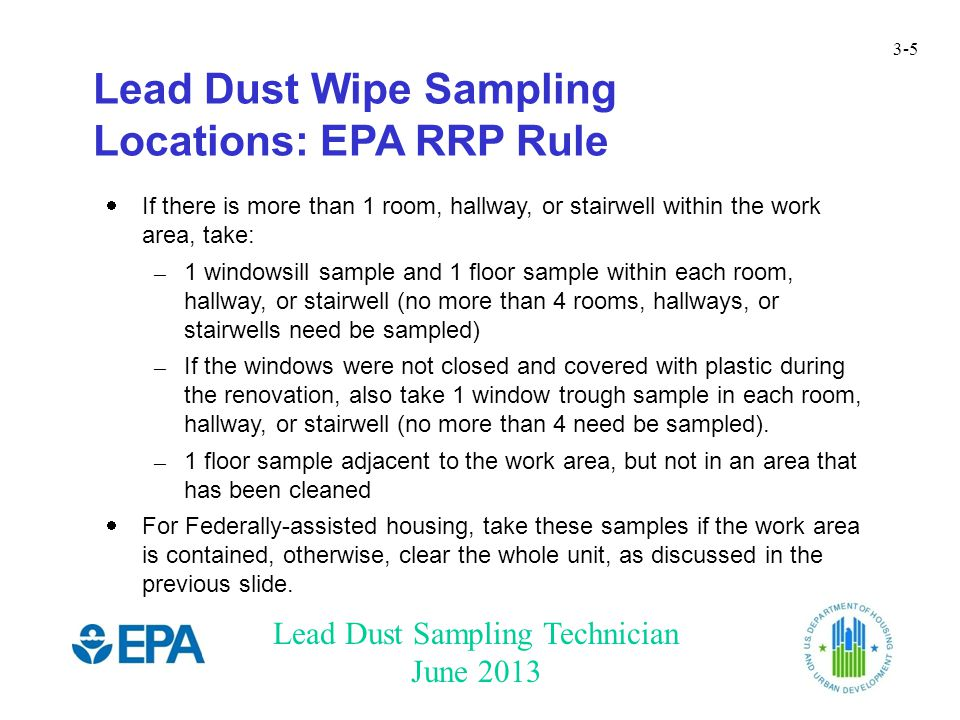 Lead Dust Sampling Technician June 2013 3-5 Lead Dust Wipe Sampling Locations: EPA RRP Rule  If there is more than 1 room, hallway, or stairwell within the work area, take: – 1 windowsill sample and 1 floor sample within each room, hallway, or stairwell (no more than 4 rooms, hallways, or stairwells need be sampled) – If the windows were not closed and covered with plastic during the renovation, also take 1 window trough sample in each room, hallway, or stairwell (no more than 4 need be sampled).