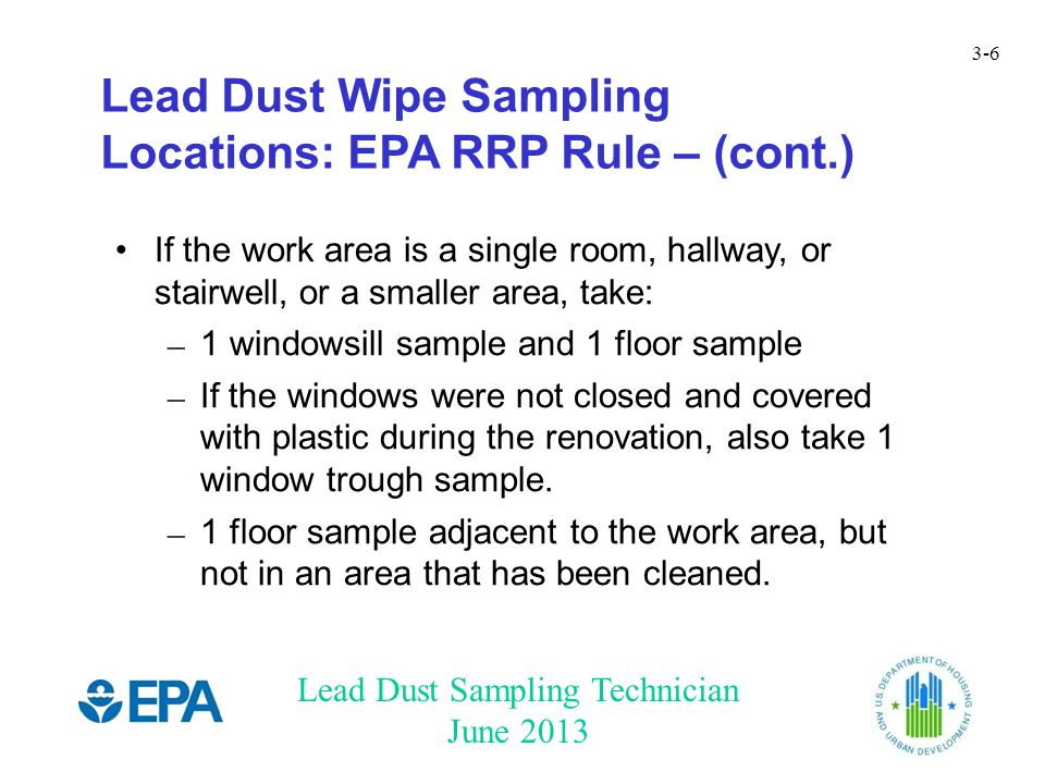 Lead Dust Sampling Technician June 2013 3-6 Lead Dust Wipe Sampling Locations: EPA RRP Rule – (cont.) If the work area is a single room, hallway, or stairwell, or a smaller area, take: – 1 windowsill sample and 1 floor sample – If the windows were not closed and covered with plastic during the renovation, also take 1 window trough sample.