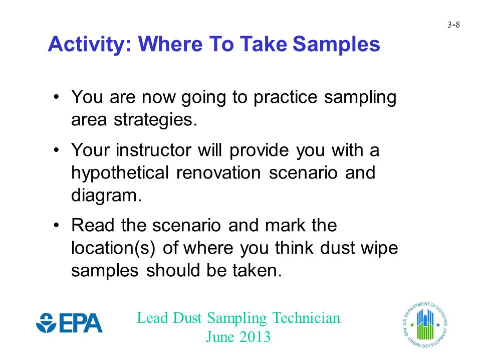 Lead Dust Sampling Technician June 2013 3-8 Activity: Where To Take Samples You are now going to practice sampling area strategies.