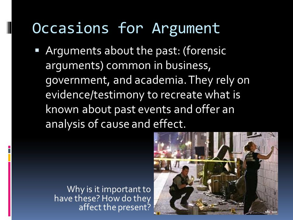 Occasions for Argument  Arguments about the past: (forensic arguments) common in business, government, and academia.