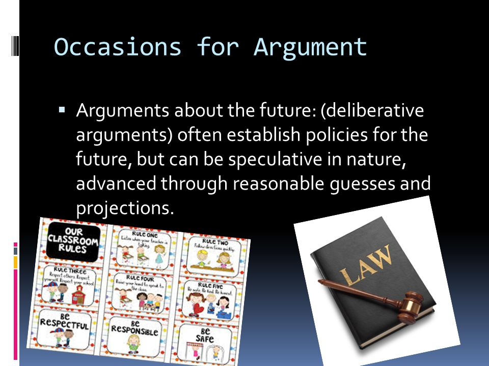  Arguments about the future: (deliberative arguments) often establish policies for the future, but can be speculative in nature, advanced through reasonable guesses and projections.