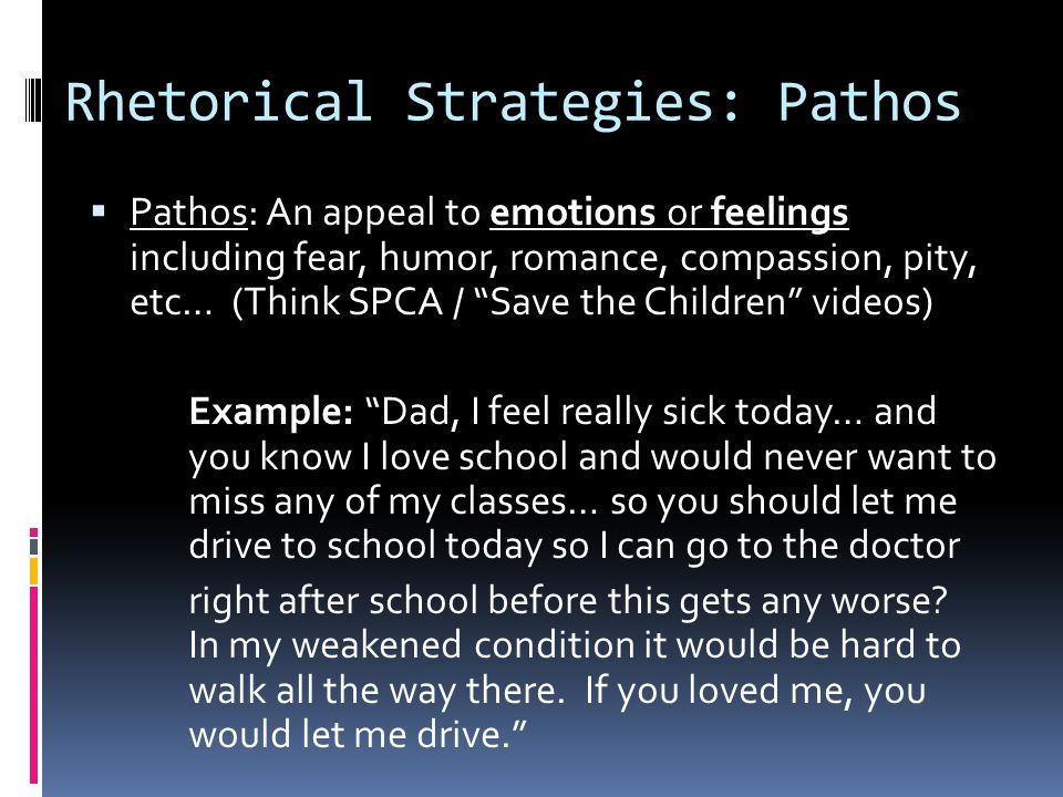 Rhetorical Strategies: Pathos  Pathos: An appeal to emotions or feelings including fear, humor, romance, compassion, pity, etc… (Think SPCA / Save the Children videos) Example: Dad, I feel really sick today… and you know I love school and would never want to miss any of my classes… so you should let me drive to school today so I can go to the doctor right after school before this gets any worse.