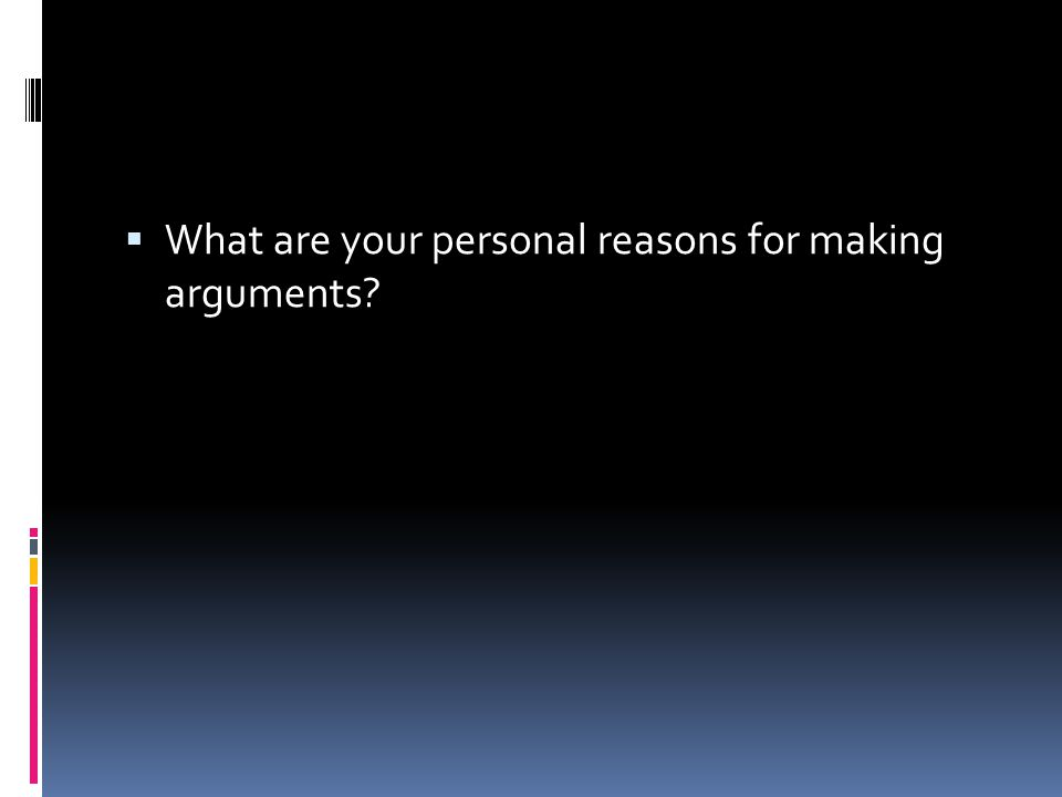  What are your personal reasons for making arguments